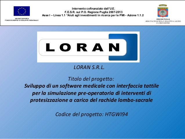 LORAN S.R.L. Titolo del progetto: Sviluppo di un software medicale con interfaccia tattile per la simulazione pre-operator...