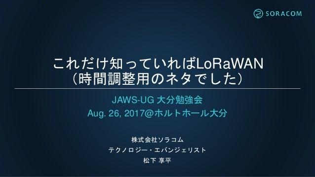 これだけ知っていればLoRaWAN (時間調整用のネタでした) JAWS-UG 大分勉強会 Aug. 26, 2017@ホルトホール大分 株式会社ソラコム テクノロジー・エバンジェリスト 松下 享平