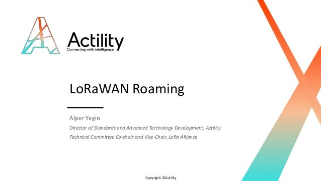 Copyright ©Actility LoRaWAN Roaming Alper Yegin Director of Standards and Advanced Technology Development, Actility Techni...