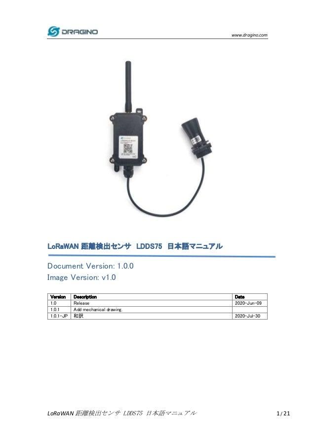 www.dragino.com LoRaWAN 距離検出センサ LDDS75 日本語マニュアル 1 / 21 LoRaWAN 距離検出センサ LDDS75 日本語マニュアル Document Version: 1.0.0 Image Versi...