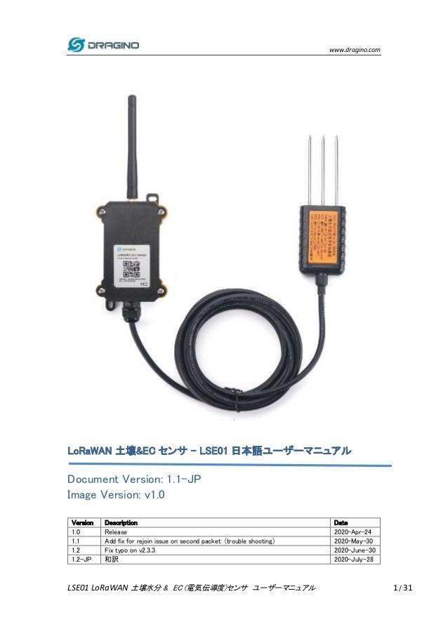 www.dragino.com LSE01 LoRaWAN 土壌水分 & EC (電気伝導度)センサ ユーザーマニュアル 1 / 31 LoRaWAN 土壌&EC センサ - LSE01 日本語ユーザーマニュアル Document Versio...