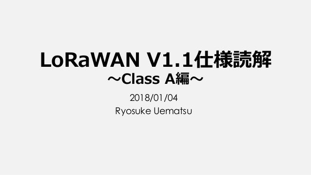 LoRaWAN V1.1仕様読解 ~Class A編~ 2018/01/04 Ryosuke Uematsu