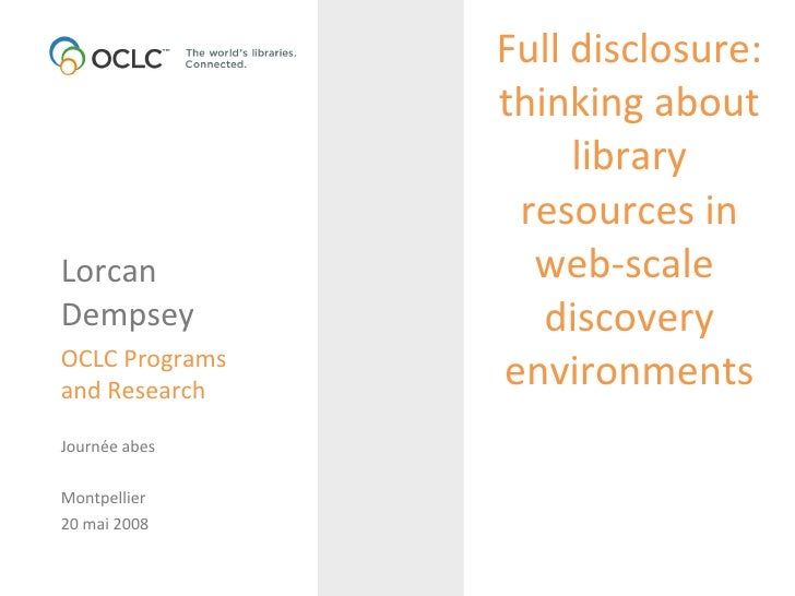 Full disclosure: thinking about library resources in web-scale  discovery environments Lorcan  Dempsey OCLC Programs and R...
