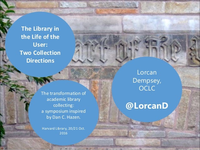 Lorcan Dempsey, OCLC @LorcanD The Library in the Life of the User: Two Collection Directions The transformation of academi...