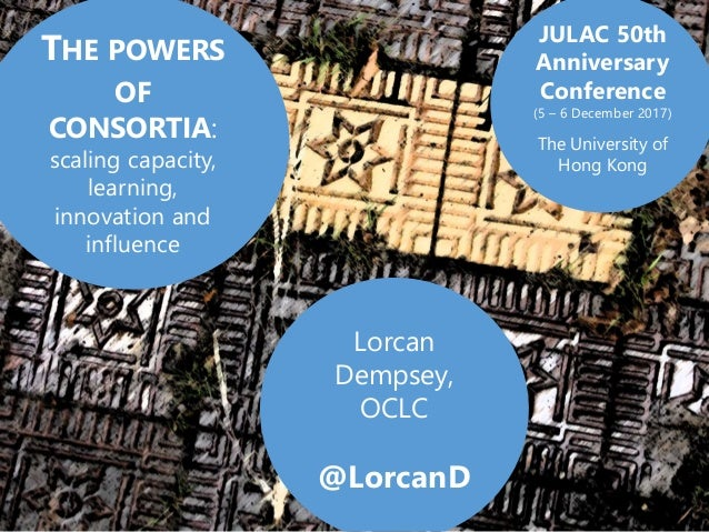 Lorcan Dempsey, OCLC @LorcanD THE POWERS OF CONSORTIA: scaling capacity, learning, innovation and influence JULAC 50th Ann...