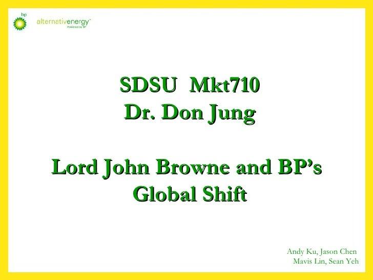 SDSU  Mkt710 Dr. Don Jung Lord John Browne and BP's  Global Shift Andy Ku, Jason Chen  Mavis Lin, Sean Yeh