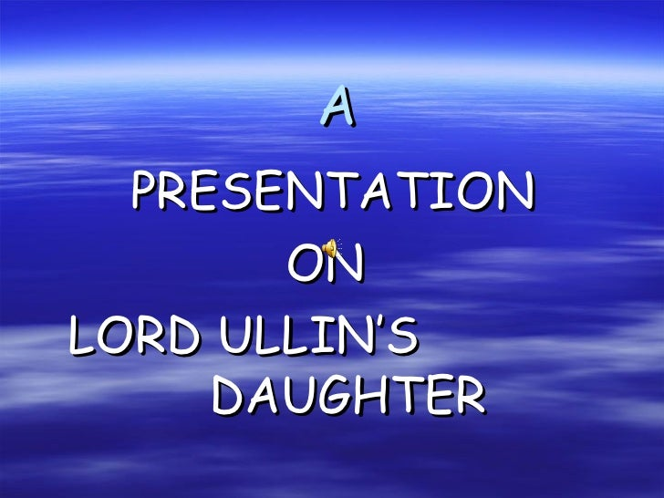 A PRESENTATION ON LORD ULLIN'S  DAUGHTER