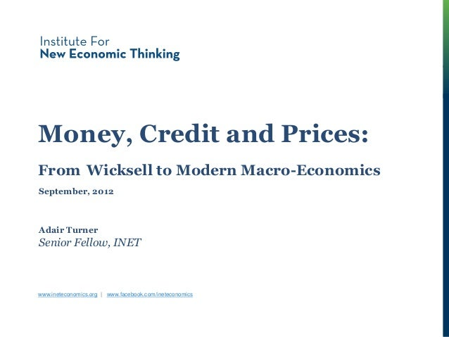 Money, Credit & Prices Money, Credit and Prices: From Wicksell to Modern Macro-Economics Adair Turner Senior Fellow, INET ...