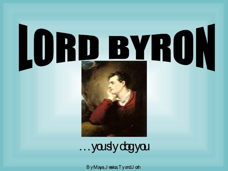 … you sly dog you  By Maya, Jessica, Ty and Josh   LORD BYRON