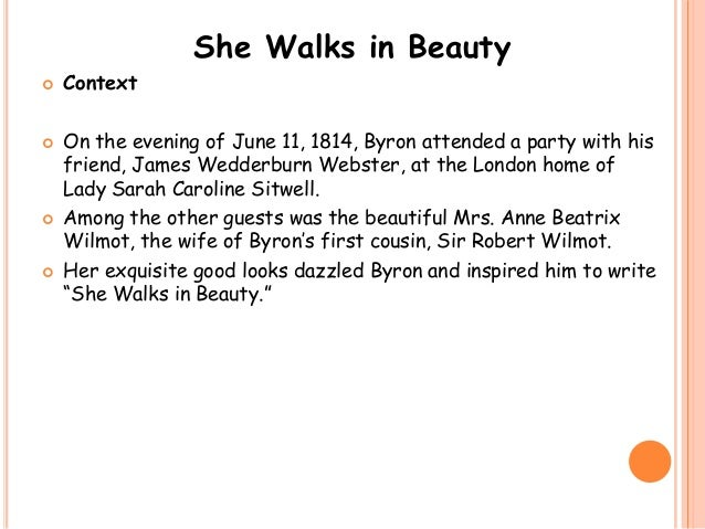 an analysis of she walks in beauty by lord byron She walks in beauty is an eighteen line poem written in 1814 and published in 1815 this poem is not a love poem, but a celebration of a woman's beauty the speaker.