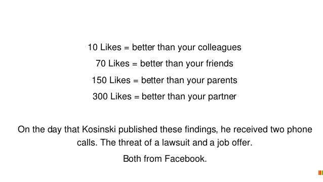 10 Likes = better than your colleagues 70 Likes = better than your friends 150 Likes = better than your parents 300 Likes ...