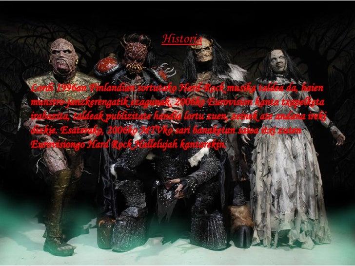 Historia Lordi 1996an Finlandian sortutako Hard-Rock musika taldea da, haien munstro-janzkerengatik ezagunak. 2006ko Eurov...