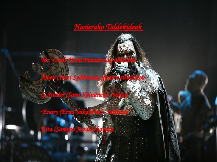 Hasierako Taldekideak <ul><li>Mr. Lordi ( Tomi Putaansuu) abeslaria </li></ul><ul><li>Amen (Jussi Sydänmaa) gitarra elektr...