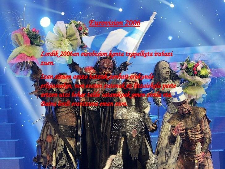Eurovision 2006 Lordik 2006an eurobision kanta txapelketa irabazi zuen. Izan zituen arazo batzuk zenbait erakunde erlijios...