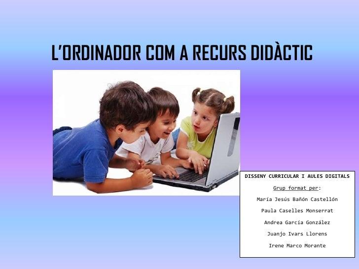 L'ORDINADOR COM A RECURS DIDÀCTIC                        DISSENY CURRICULAR I AULES DIGITALS                              ...