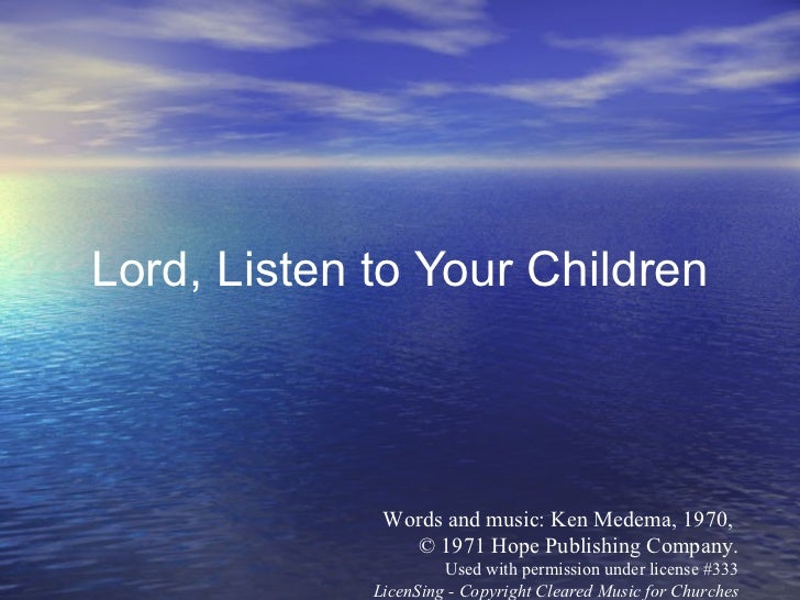 Lord, Listen to Your Children Words and music: Ken Medema, 1970,  © 1971 Hope Publishing Company. Used with permission und...