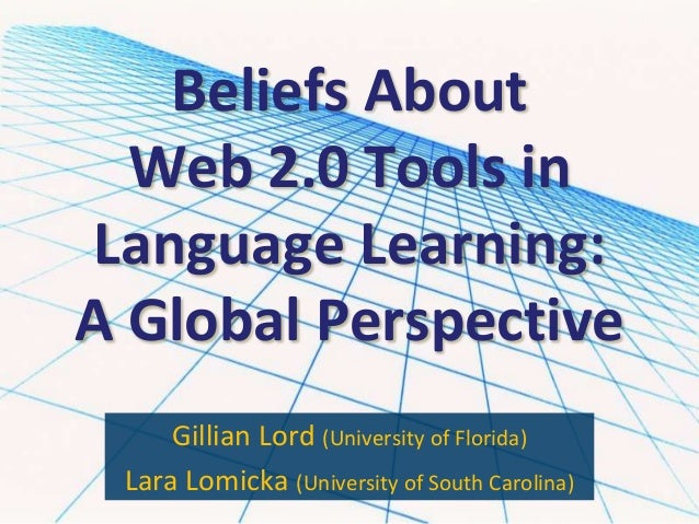 Beliefs AboutWeb 2.0 Tools inLanguage Learning:A Global PerspectiveGillian Lord (University of Florida)Lara Lomicka (Unive...