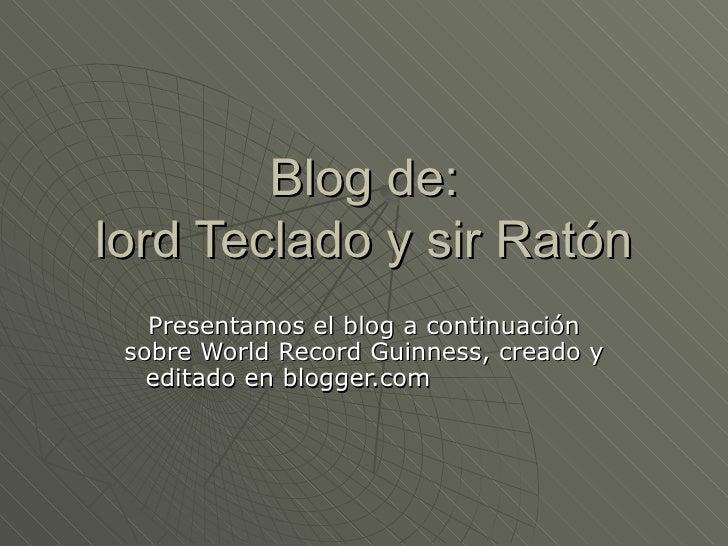 Blog de: lord Teclado y sir Ratón Presentamos el blog a continuación sobre World Record Guinness, creado y editado en blog...