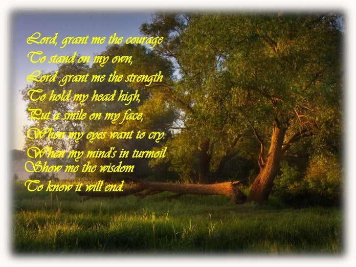Lord, grant me the courageTo stand on my own,Lord ,grant me the strengthTo hold my head high,Put a smile on my face,When m...