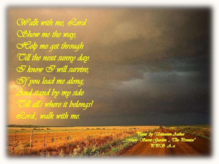 Walk with me,LordShow me the way,Help me get throughTill the next sunny day.I know I will survive,If you lead me along,And...