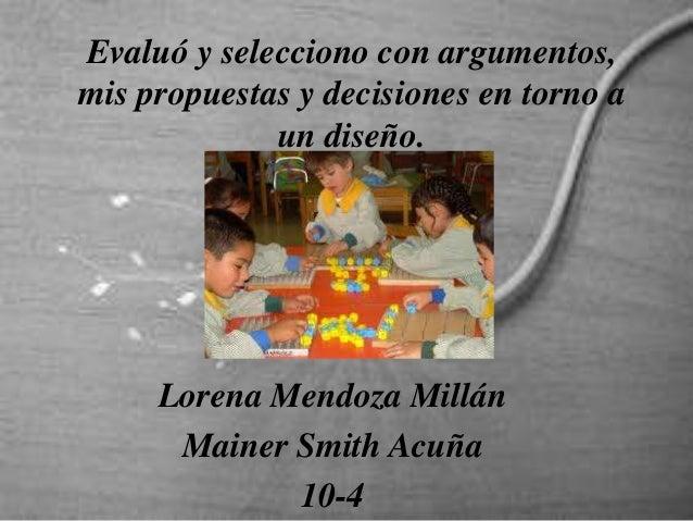 Evaluó y selecciono con argumentos, mis propuestas y decisiones en torno a un diseño. Lorena Mendoza Millán Mainer Smith A...