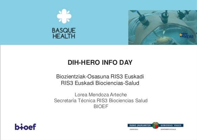 DIH-HERO INFO DAY Biozientziak-Osasuna RIS3 Euskadi RIS3 Euskadi Biociencias-Salud Lorea Mendoza Arteche Secretaría Técnic...