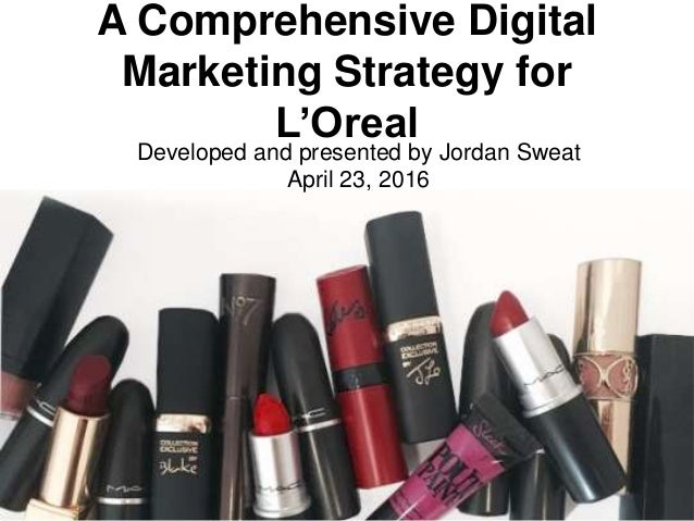 A Comprehensive Digital Marketing Strategy for L'Oreal Developed and presented by Jordan Sweat April 23, 2016