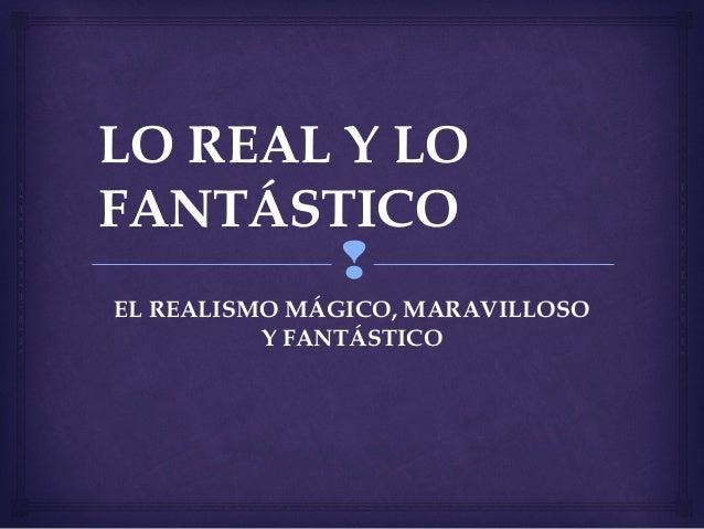 LO REAL Y LO  FANTÁSTICO    EL REALISMO MÁGICO, MARAVILLOSO  Y FANTÁSTICO
