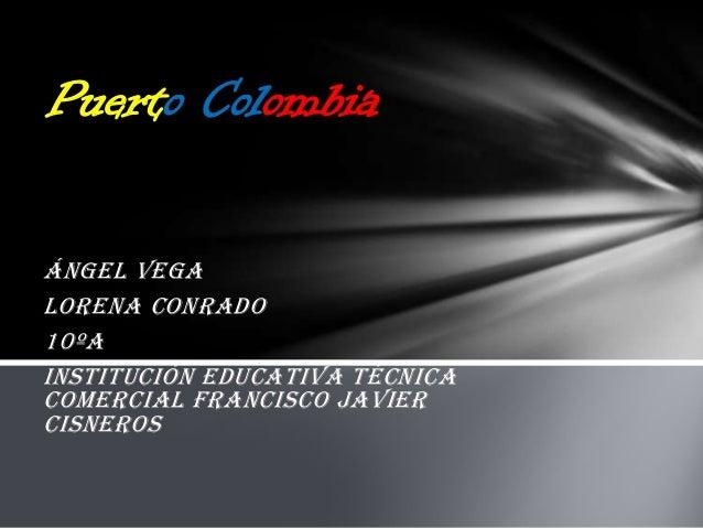 Puerto Colombia Ángel Vega Lorena Conrado 10ºA Institución educativa técnica comercial Francisco Javier Cisneros