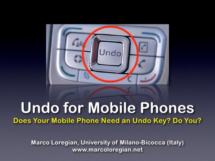 Undo for Mobile Phones Does Your Mobile Phone Need an Undo Key? Do You?      Marco Loregian, University of Milano-Bicocca ...