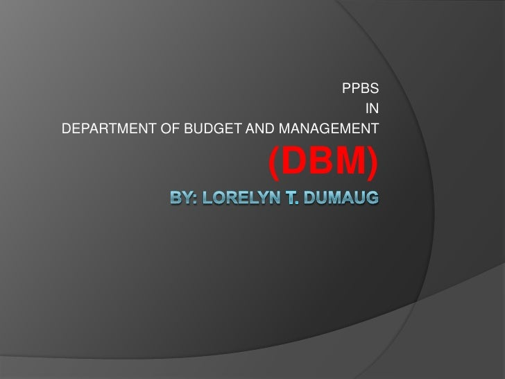 By: lorelyn t. dumaug<br />PPBS <br />IN <br />DEPARTMENT OF BUDGET AND MANAGEMENT (DBM)<br />