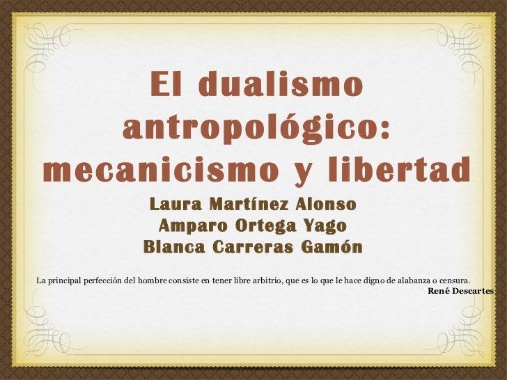 El dualismo    antropológico: mecanicismo y libertad                            Laura Martínez Alonso                     ...