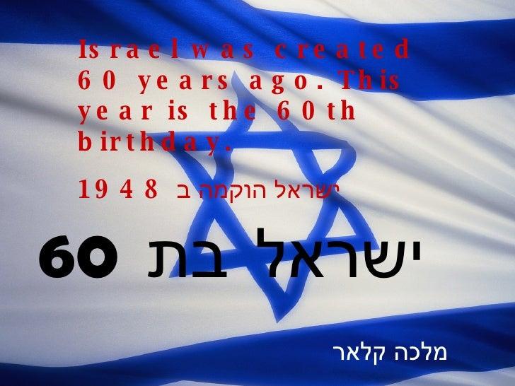 Is r a e l w a s c r e a t e d  6 0 y e a r s a g o . T h is  y e a r is t h e 6 0 t h  b ir t h d a y .  1 9 4 8 ישראל ה...