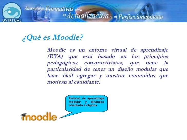 ¿Qué es Moodle? Moodle es un entorno virtual de aprendizaje (EVA) que está basado en los principios pedagógicos constructi...