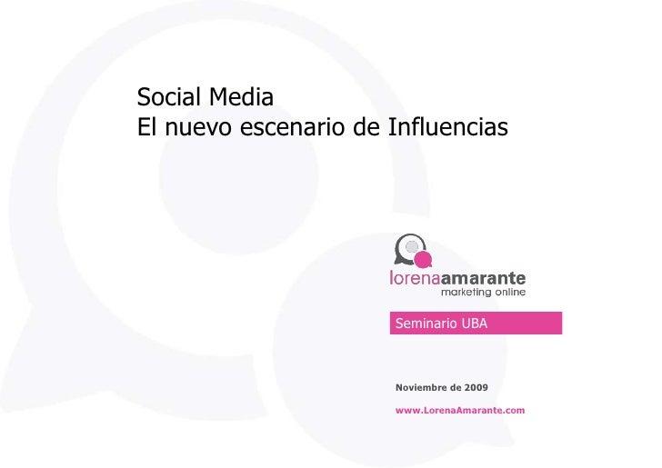 Social Media<br />El nuevo escenario de Influencias<br />Seminario UBA<br />Noviembre de 2009<br />www.LorenaAmarante.com<...
