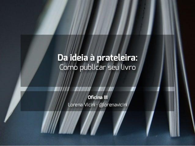 Da ideia à prateleira: Como publicar seu livro Oficina III Lorena Vicini · @lorenavicini
