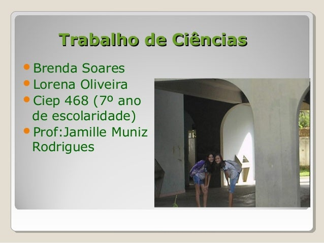 Trabalho de CiênciasTrabalho de Ciências Brenda Soares Lorena Oliveira Ciep 468 (7º ano de escolaridade) Prof:Jamille ...