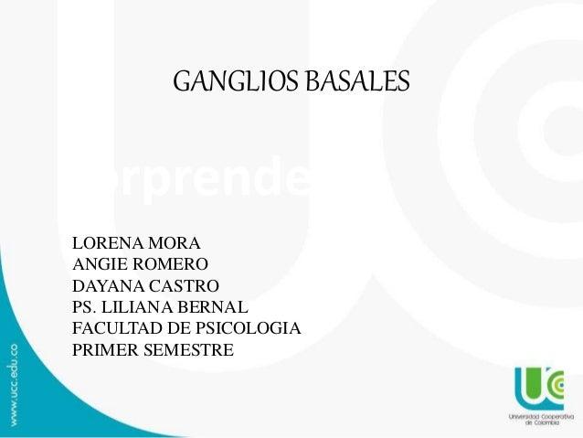 Sorprende GANGLIOS BASALES LORENA MORA ANGIE ROMERO DAYANA CASTRO PS. LILIANA BERNAL FACULTAD DE PSICOLOGIA PRIMER SEMESTRE