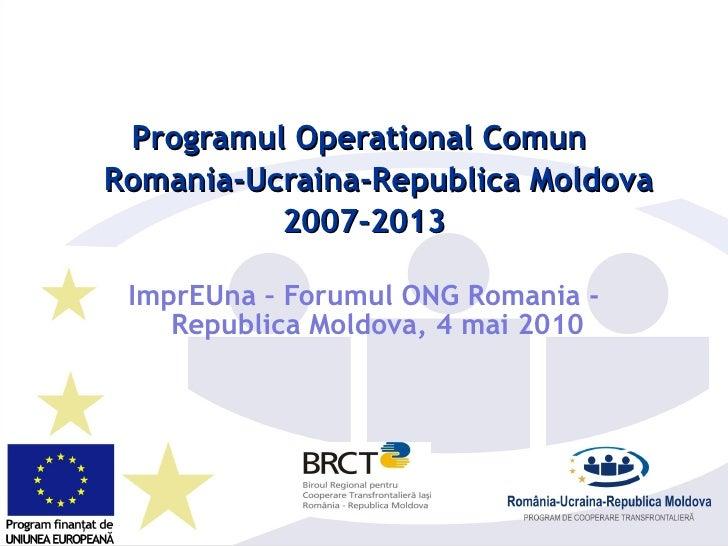 <ul><li>Programul Operational Comun  </li></ul><ul><li>Romania-Ucraina-Republica Moldova </li></ul><ul><li>2007-2013 </li>...