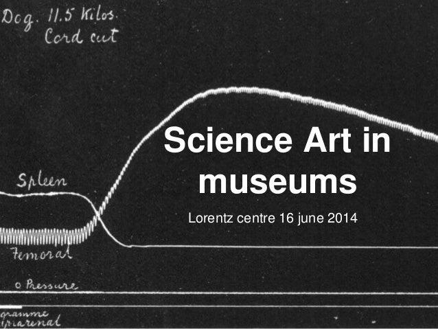 Science Art in museums Lorentz centre 16 june 2014