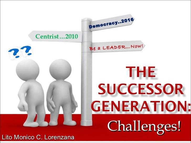 Challenges! Lito Monico C. Lorenzana Democracy..2016 Be a LEADER…Now! Centrist…2010