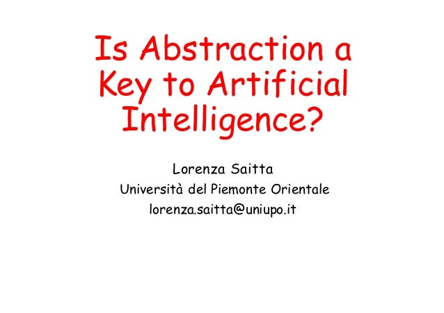 Is Abstraction a Key to Artificial Intelligence? Lorenza Saitta Università del Piemonte Orientale lorenza.saitta@uniupo.it