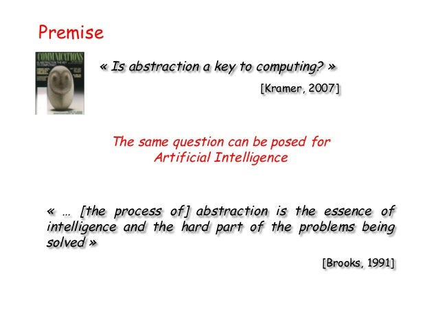 Premise « Is abstraction a key to computing? » [Kramer, 2007] The same question can be posed for Artificial Intelligence «...