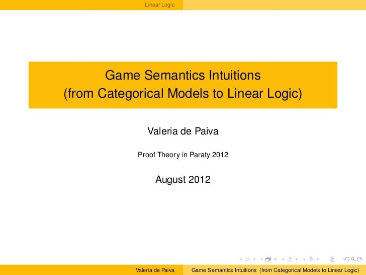 Linear Logic       Game Semantics Intuitions(from Categorical Models to Linear Logic)                Valeria de Paiva     ...