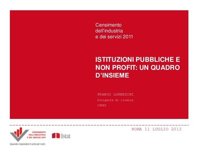 ROMA 11 LUGLIO 2013 ISTITUZIONI PUBBLICHE E NON PROFIT: UN QUADRO D'INSIEME Censimento dell'industria e dei servizi 2011 F...