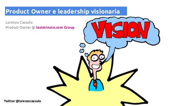 Product Owner e leadership visionaria Lorenzo Cassulo Product Owner @ lastminute.com Group Twitter @lorenzocassulo