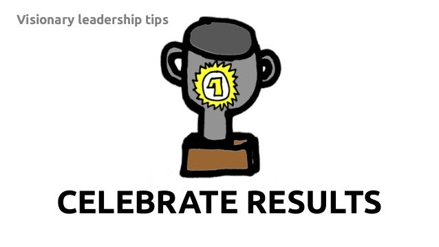 13 Visionary leadership tips CELEBRATE RESULTS