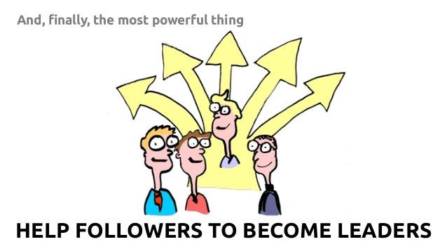 17 And, finally, the most powerful thing HELP FOLLOWERS TO BECOME LEADERS