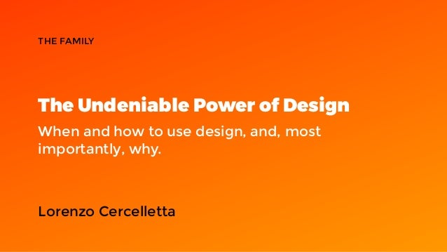 The Undeniable Power of Design When and how to use design, and, most importantly, why. THE FAMILY Lorenzo Cercelletta