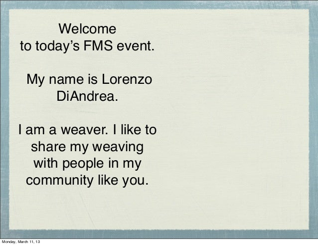 Welcome         to today's FMS event.            My name is Lorenzo                DiAndrea.        I am a weaver. I like ...